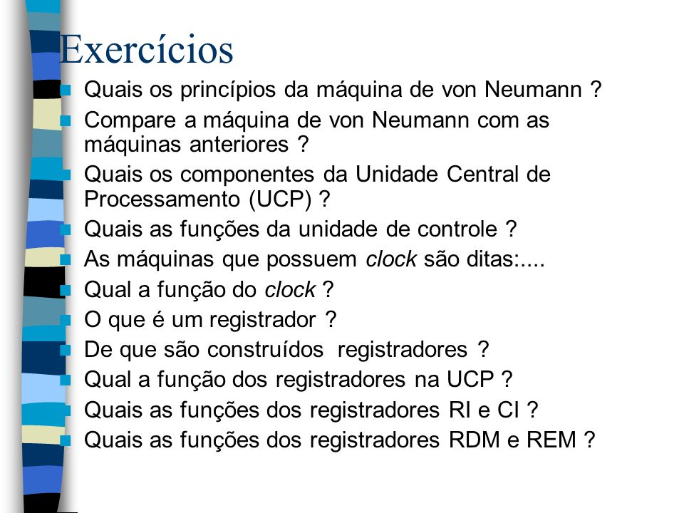 Exercícios Quais os princípios da máquina de von Neumann ? Compare a máquina de von Neumann com as máquinas anteriores ? Quais os componentes da Unida