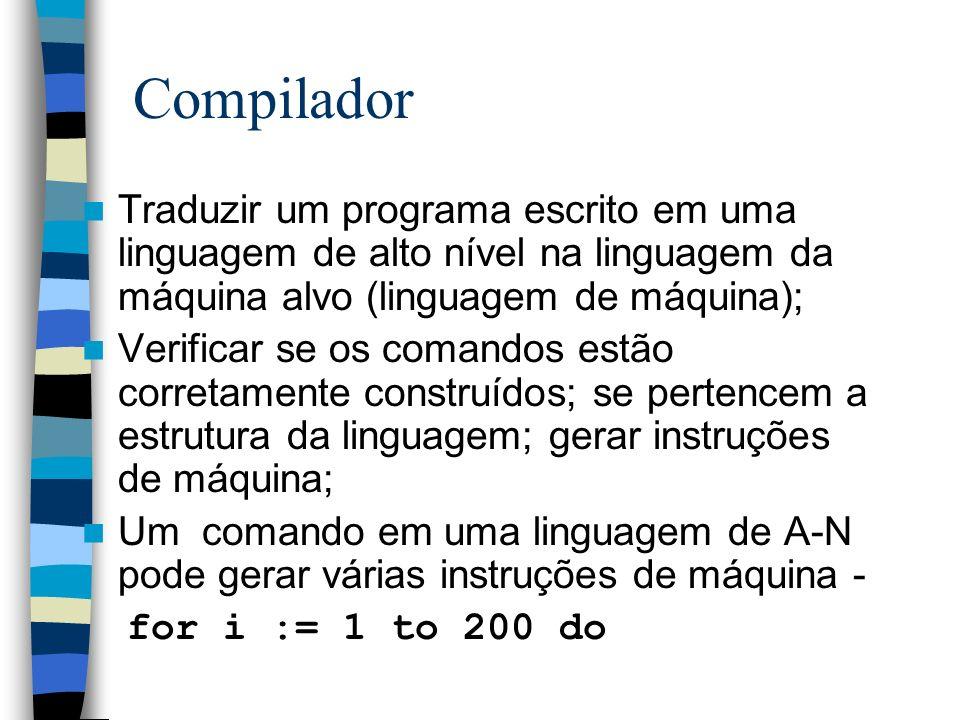 Compilador Traduzir um programa escrito em uma linguagem de alto nível na linguagem da máquina alvo (linguagem de máquina); Verificar se os comandos e