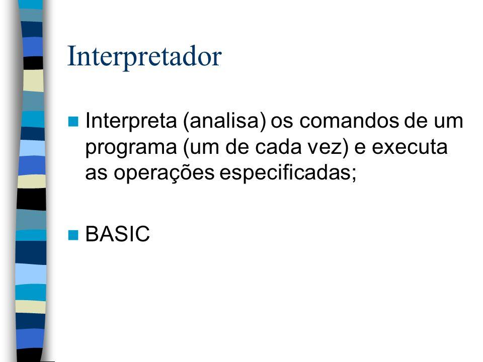 Interpretador Interpreta (analisa) os comandos de um programa (um de cada vez) e executa as operações especificadas; BASIC