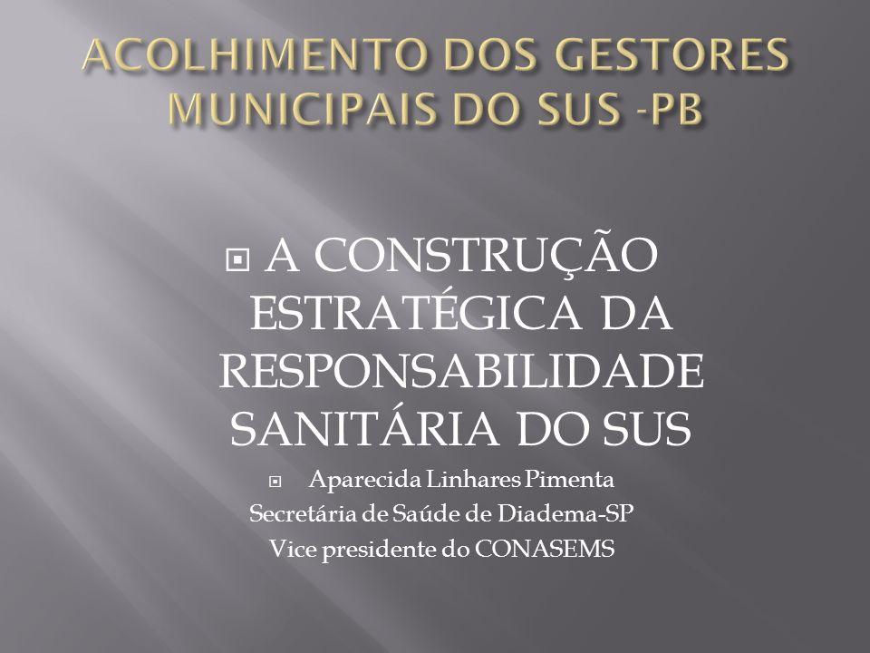 A CONSTRUÇÃO ESTRATÉGICA DA RESPONSABILIDADE SANITÁRIA DO SUS Aparecida Linhares Pimenta Secretária de Saúde de Diadema-SP Vice presidente do CONASEMS
