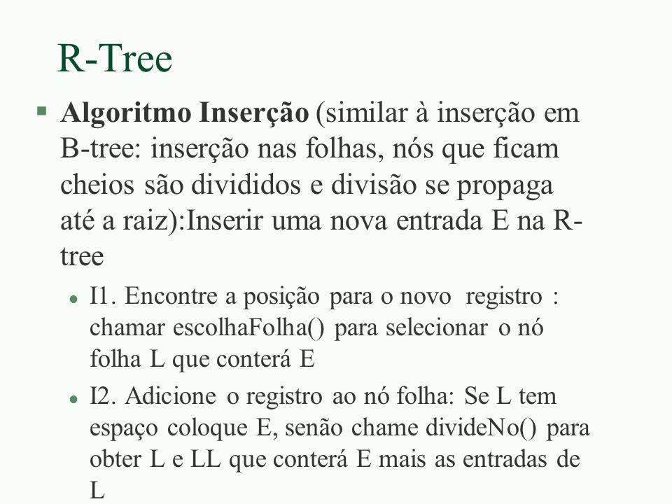 R-Tree §Algoritmo Inserção (similar à inserção em B-tree: inserção nas folhas, nós que ficam cheios são divididos e divisão se propaga até a raiz):Ins
