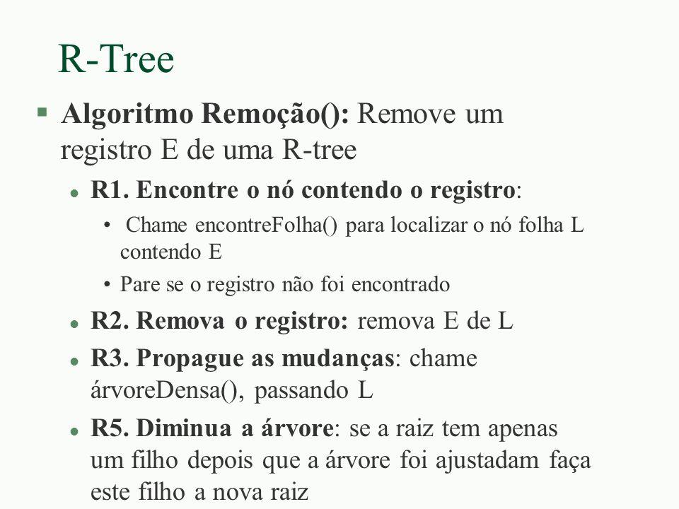 R-Tree §Algoritmo Remoção(): Remove um registro E de uma R-tree l R1. Encontre o nó contendo o registro: Chame encontreFolha() para localizar o nó fol