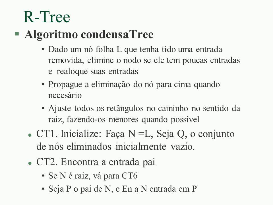 R-Tree §Algoritmo condensaTree Dado um nó folha L que tenha tido uma entrada removida, elimine o nodo se ele tem poucas entradas e realoque suas entra