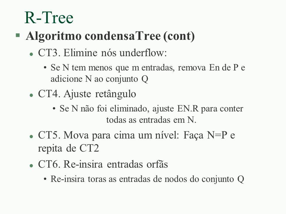 R-Tree §Algoritmo condensaTree (cont) l CT3. Elimine nós underflow: Se N tem menos que m entradas, remova En de P e adicione N ao conjunto Q l CT4. Aj