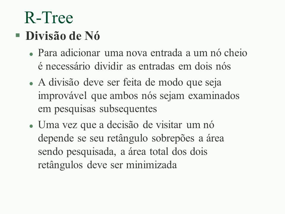 R-Tree §Divisão de Nó l Para adicionar uma nova entrada a um nó cheio é necessário dividir as entradas em dois nós l A divisão deve ser feita de modo