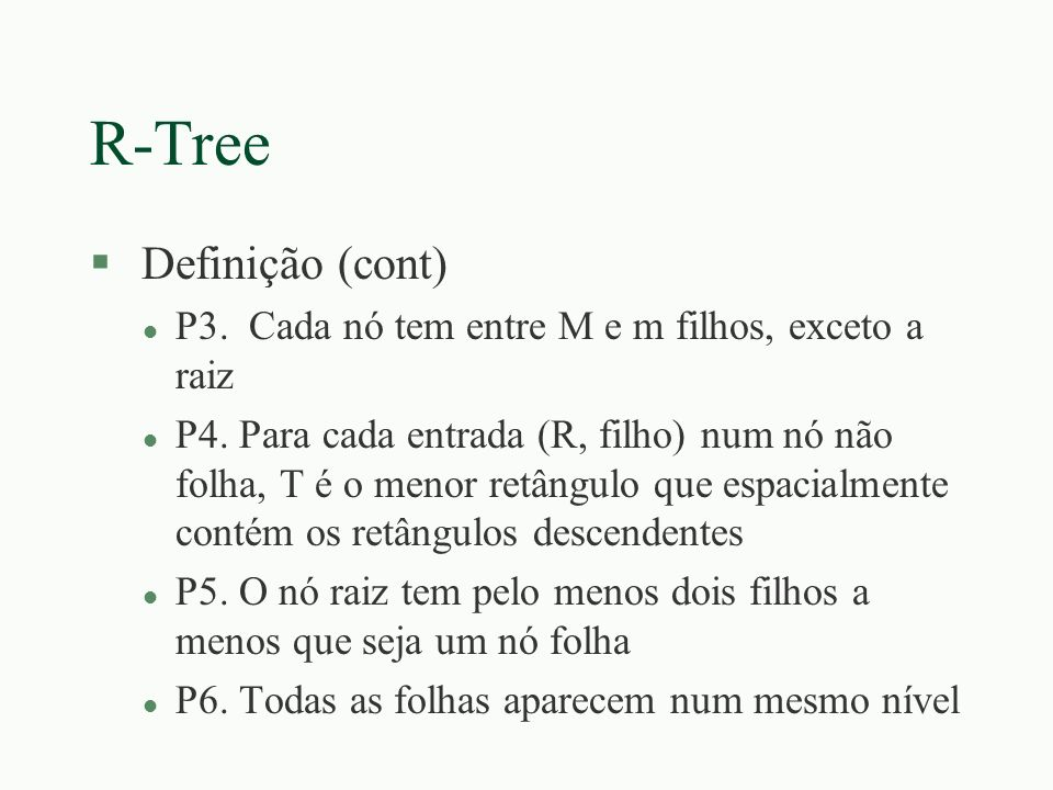 R-Tree §Algoritmo encontreFolha(): Dada uma R-tree cuja raiz é T, encontre a folha contendo a entrada E l EF1: Pesquise Sub-árvores SE T não é folha, verifique cada entrada F em T para determinar se F.R sobrepõe E.R Para cada tal entrada cmae encotreFolha(() na árvore cuja raiz é apontada por F.Tid até que E seja encontrado ou todas as entradas tenham sido checadas l EF2: Pesquise nó folha : Se T é folha verifique cada entrada para ver se casa com E Se E não for encontrada, retornar T