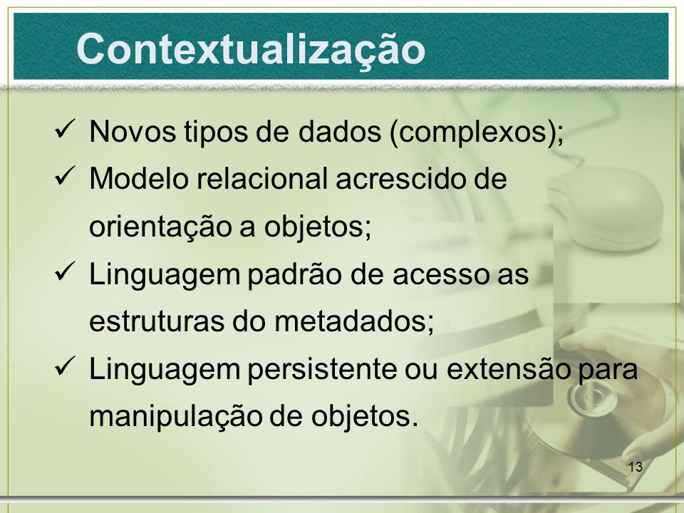 13 Contextualização Novos tipos de dados (complexos); Modelo relacional acrescido de orientação a objetos; Linguagem padrão de acesso as estruturas do