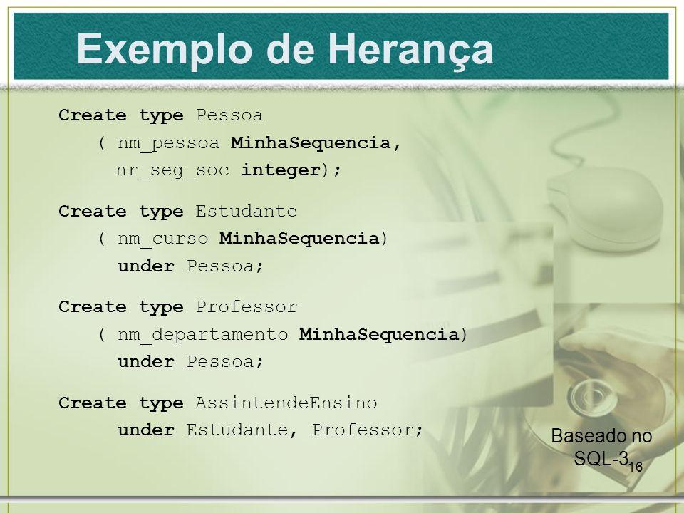 16 Exemplo de Herança Create type Pessoa ( nm_pessoa MinhaSequencia, nr_seg_soc integer); Create type Estudante ( nm_curso MinhaSequencia) under Pesso