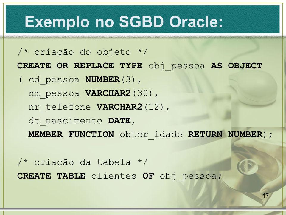 17 Exemplo no SGBD Oracle: /* criação do objeto */ CREATE OR REPLACE TYPE obj_pessoa AS OBJECT ( cd_pessoa NUMBER(3), nm_pessoa VARCHAR2(30), nr_telef