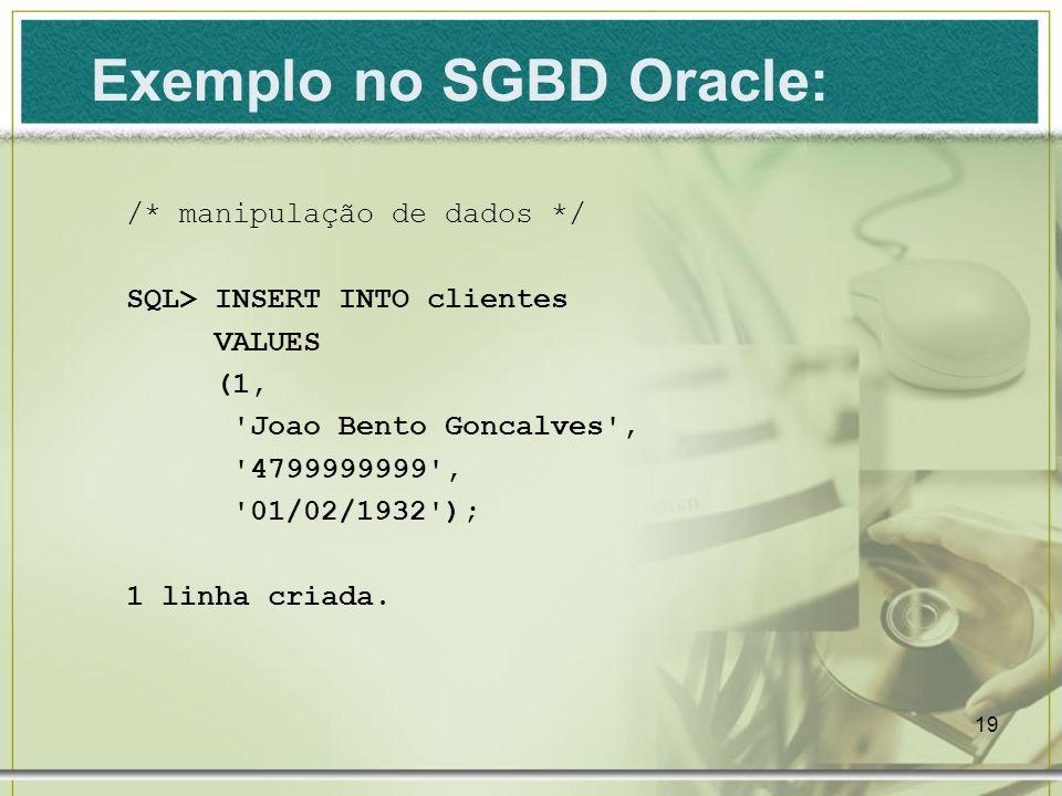 19 /* manipulação de dados */ SQL> INSERT INTO clientes VALUES (1, 'Joao Bento Goncalves', '4799999999', '01/02/1932'); 1 linha criada. Exemplo no SGB