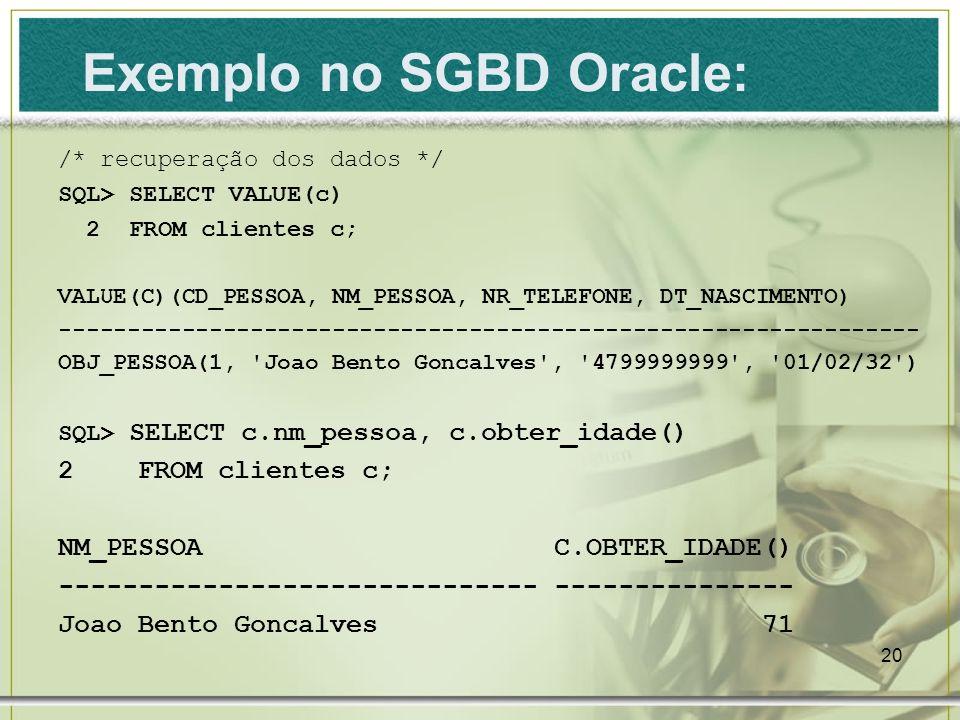 20 /* recuperação dos dados */ SQL> SELECT VALUE(c) 2 FROM clientes c; VALUE(C)(CD_PESSOA, NM_PESSOA, NR_TELEFONE, DT_NASCIMENTO) --------------------