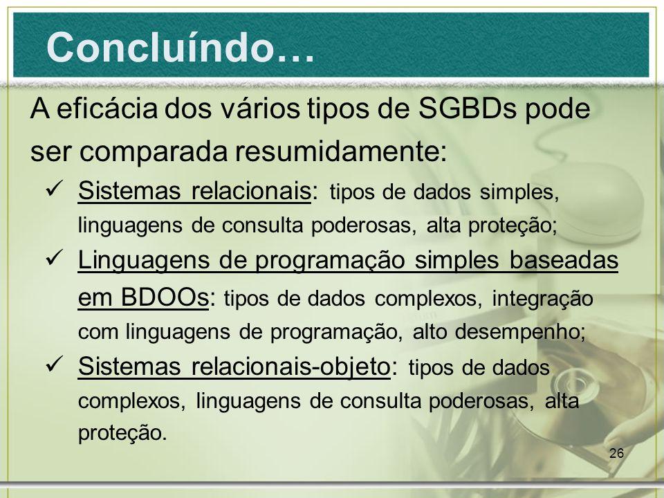 26 Concluíndo… A eficácia dos vários tipos de SGBDs pode ser comparada resumidamente: Sistemas relacionais: tipos de dados simples, linguagens de cons