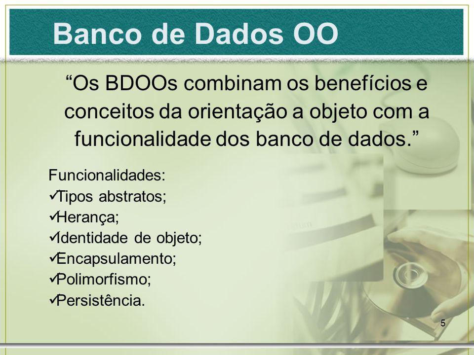 5 Banco de Dados OO Os BDOOs combinam os benefícios e conceitos da orientação a objeto com a funcionalidade dos banco de dados. Funcionalidades: Tipos