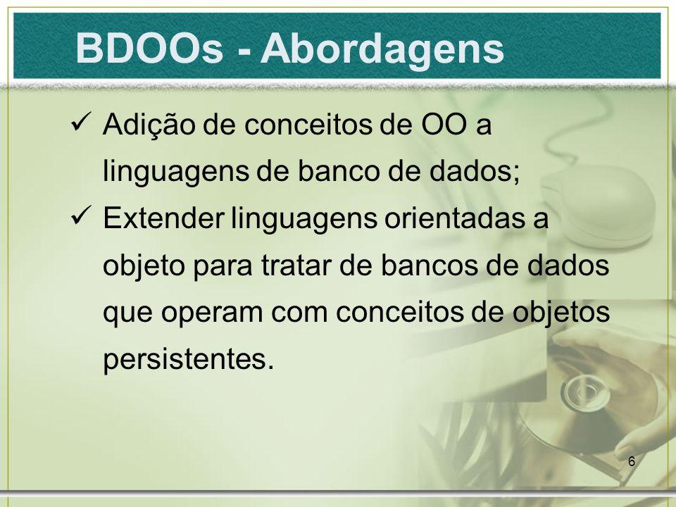6 BDOOs - Abordagens Adição de conceitos de OO a linguagens de banco de dados; Extender linguagens orientadas a objeto para tratar de bancos de dados