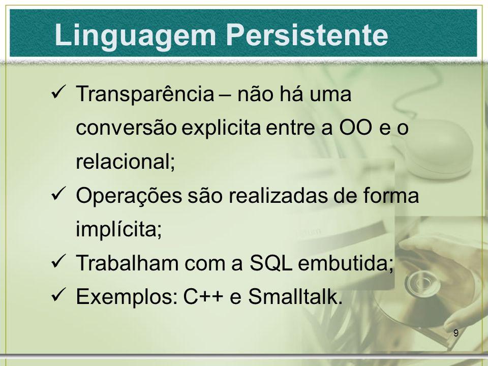 9 Linguagem Persistente Transparência – não há uma conversão explicita entre a OO e o relacional; Operações são realizadas de forma implícita; Trabalh