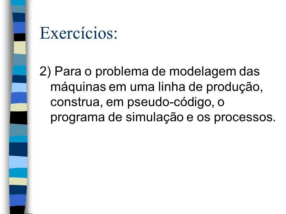 Exercícios: 2) Para o problema de modelagem das máquinas em uma linha de produção, construa, em pseudo-código, o programa de simulação e os processos.
