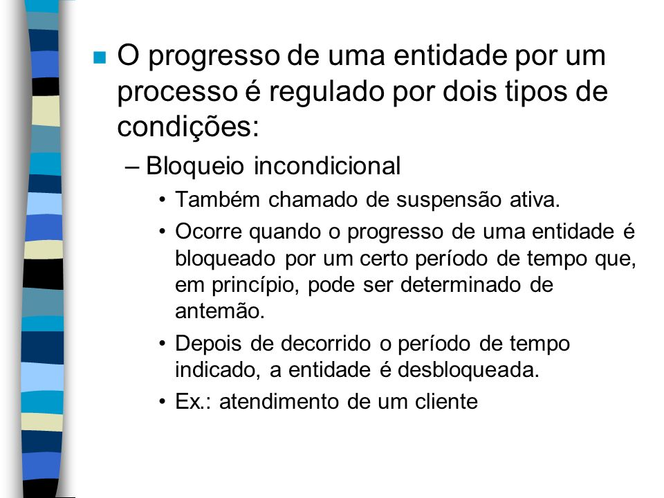 n O progresso de uma entidade por um processo é regulado por dois tipos de condições: –Bloqueio incondicional Também chamado de suspensão ativa.