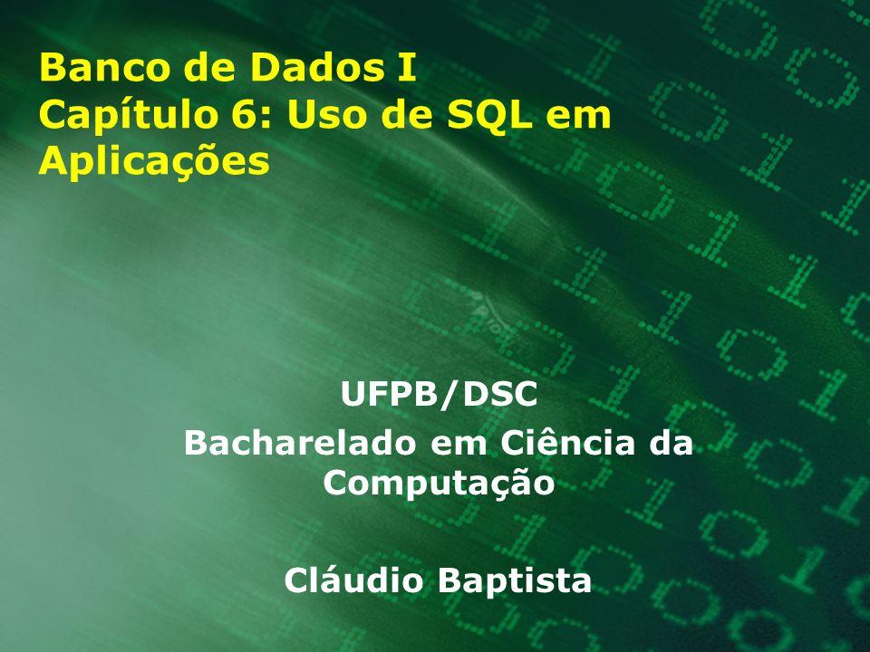 Banco de Dados I Capítulo 6: Uso de SQL em Aplicações UFPB/DSC Bacharelado em Ciência da Computação Cláudio Baptista