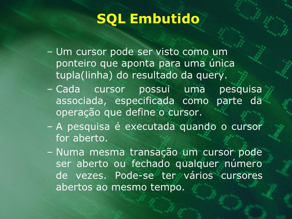 SQL Embutido –Um cursor pode ser visto como um ponteiro que aponta para uma única tupla(linha) do resultado da query. –Cada cursor possui uma pesquisa