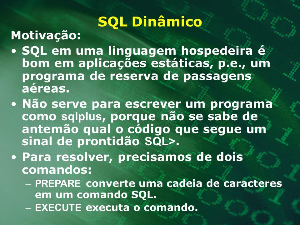 SQL Dinâmico Motivação: SQL em uma linguagem hospedeira é bom em aplicações estáticas, p.e., um programa de reserva de passagens aéreas. Não serve par