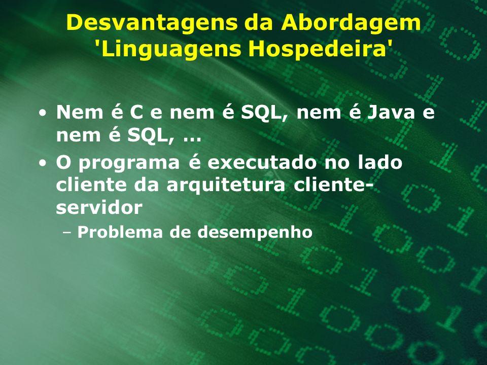 Desvantagens da Abordagem 'Linguagens Hospedeira' Nem é C e nem é SQL, nem é Java e nem é SQL, … O programa é executado no lado cliente da arquitetura