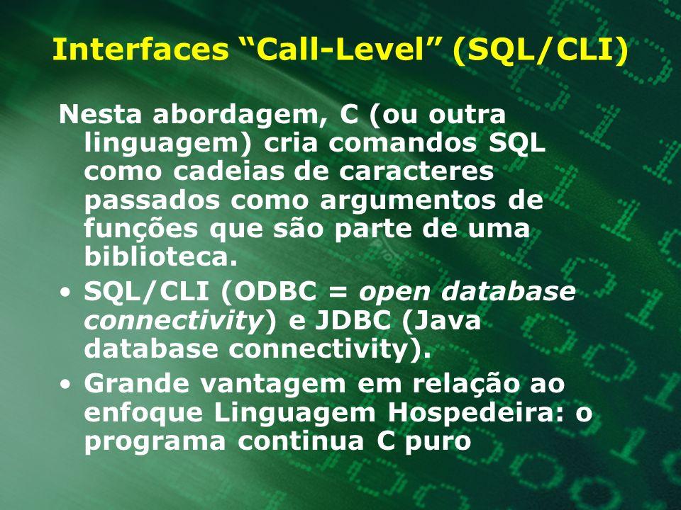 Interfaces Call-Level (SQL/CLI) Nesta abordagem, C (ou outra linguagem) cria comandos SQL como cadeias de caracteres passados como argumentos de funçõ