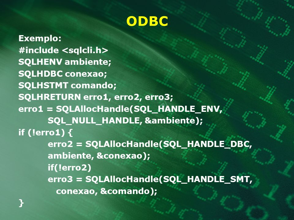 ODBC Exemplo: #include SQLHENV ambiente; SQLHDBC conexao; SQLHSTMT comando; SQLHRETURN erro1, erro2, erro3; erro1 = SQLAllocHandle(SQL_HANDLE_ENV, SQL