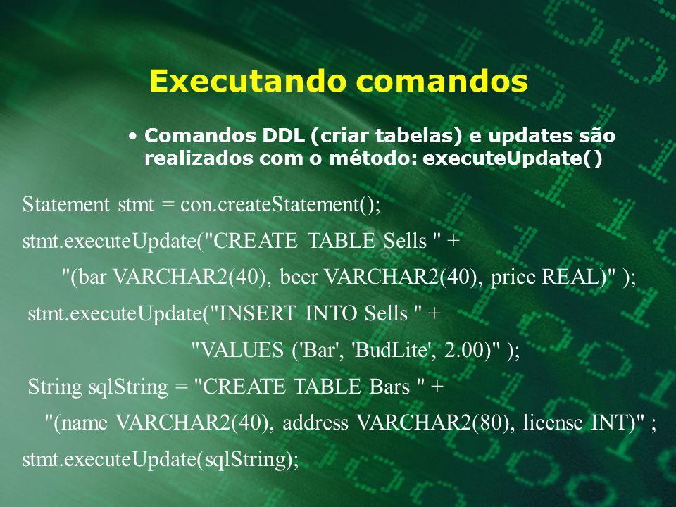 Executando comandos Comandos DDL (criar tabelas) e updates são realizados com o método: executeUpdate() Statement stmt = con.createStatement(); stmt.e