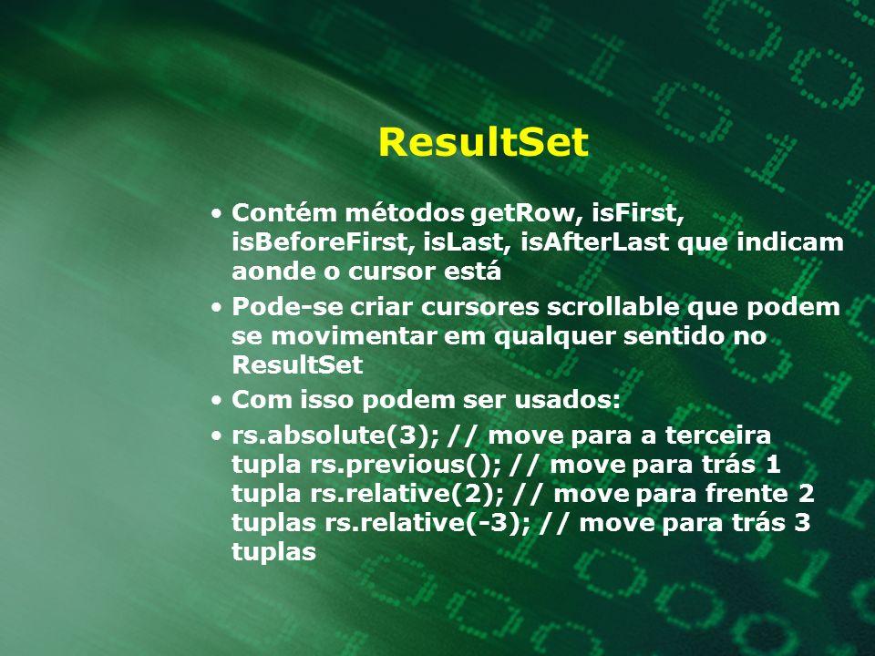 ResultSet Contém métodos getRow, isFirst, isBeforeFirst, isLast, isAfterLast que indicam aonde o cursor está Pode-se criar cursores scrollable que pod