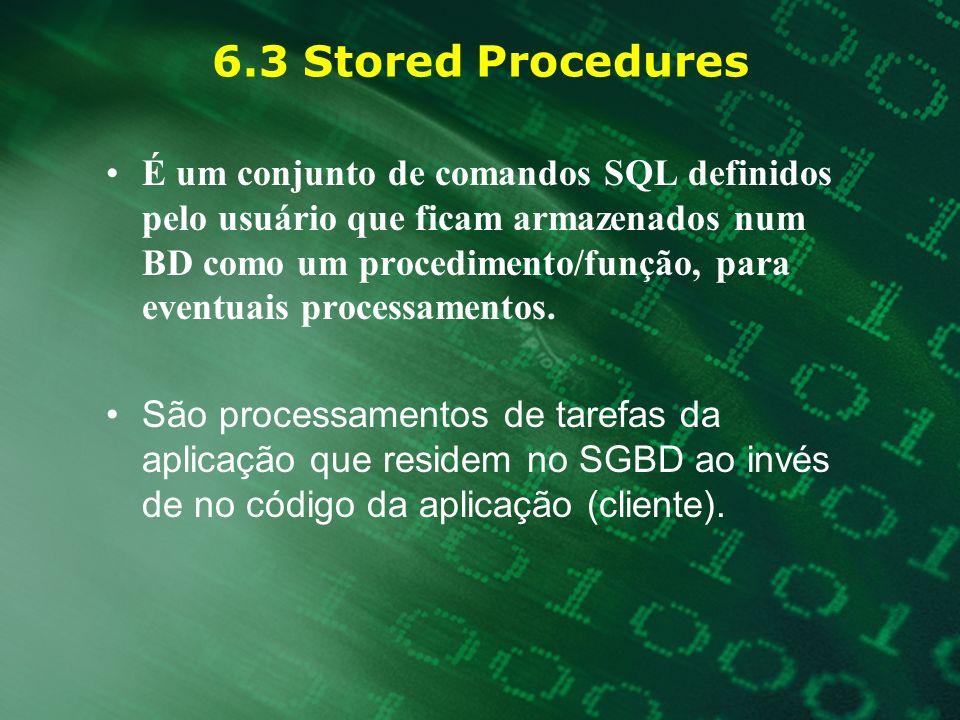 6.3 Stored Procedures É um conjunto de comandos SQL definidos pelo usuário que ficam armazenados num BD como um procedimento/função, para eventuais pr