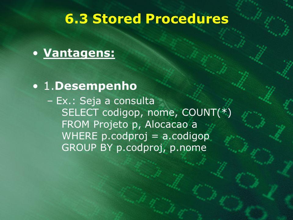 6.3 Stored Procedures Vantagens: 1.Desempenho –Ex.: Seja a consulta SELECT codigop, nome, COUNT(*) FROM Projeto p, Alocacao a WHERE p.codproj = a.codi