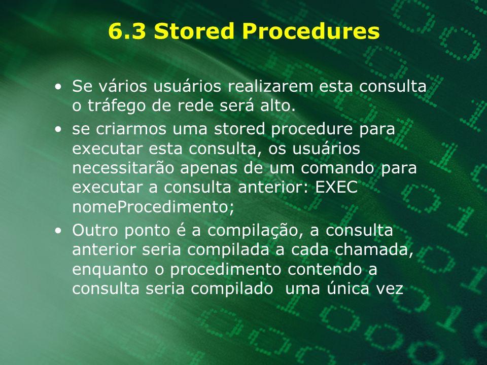 6.3 Stored Procedures Se vários usuários realizarem esta consulta o tráfego de rede será alto. se criarmos uma stored procedure para executar esta con