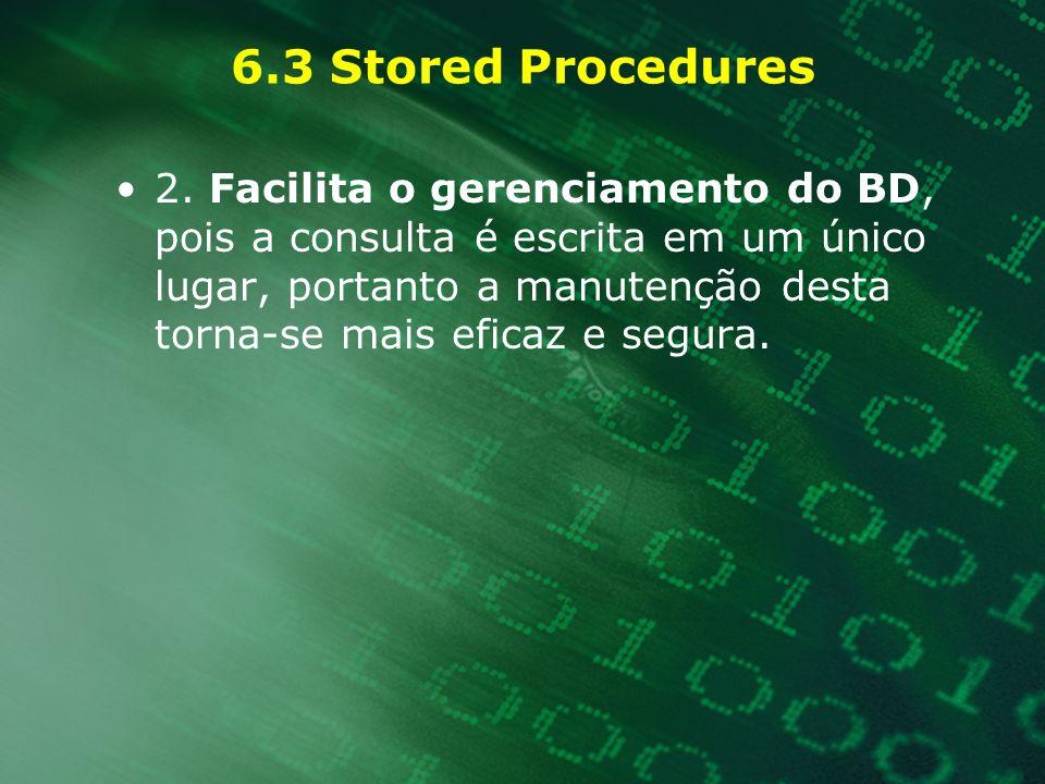 6.3 Stored Procedures 2. Facilita o gerenciamento do BD, pois a consulta é escrita em um único lugar, portanto a manutenção desta torna-se mais eficaz