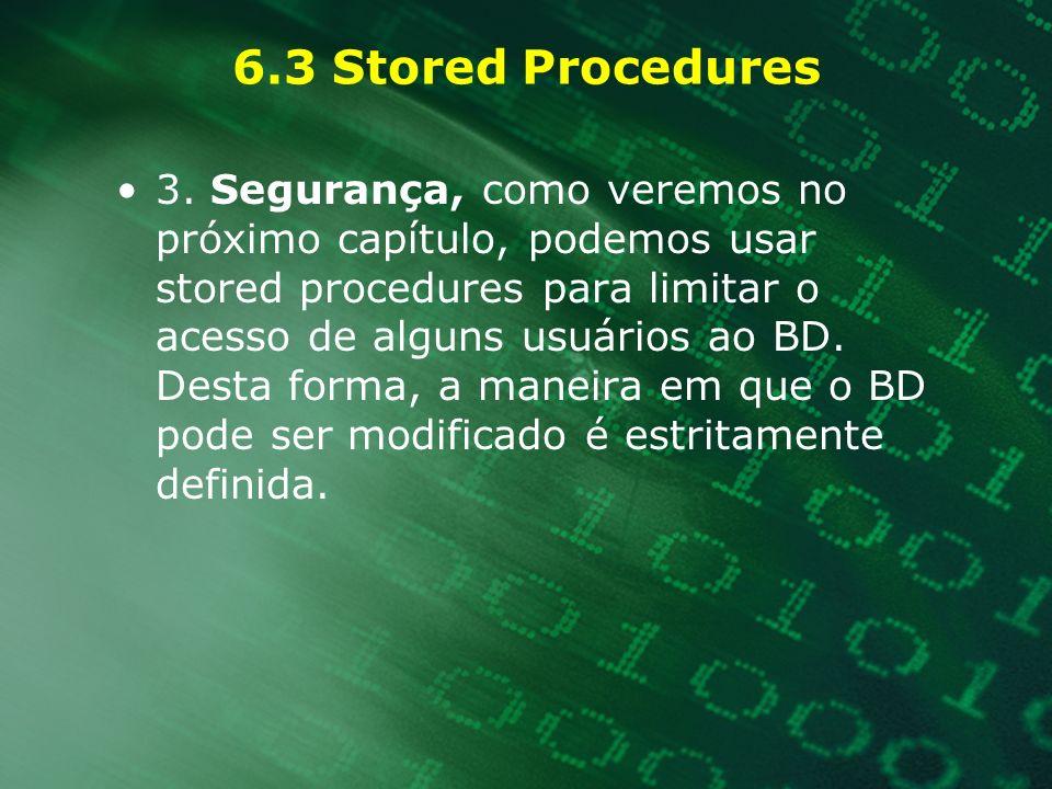 6.3 Stored Procedures 3. Segurança, como veremos no próximo capítulo, podemos usar stored procedures para limitar o acesso de alguns usuários ao BD. D