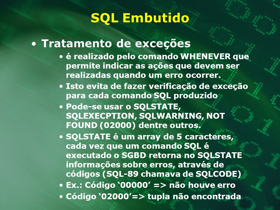 Exemplo usando Delete e Update // Se empregado ganha mais de 10000 é demitido senão tem seu // salário reduzido em 20% void reducaodeFolhadePagamento() { EXEC SQL BEGIN DECLARE SECTION; char SQLSTATE[6]; float salario; EXEC SQL END DECLARE SECTION; EXEC SQL DECLARE salCursor CURSOR FOR SELECT salario FROM Empregado ; EXEC SQL OPEN salCursor; while(1) { EXEC SQL FETCH FROM salCursor INTO :salario; // Verifica se não há mais tuplas IF (strcmp(SQLSTATE, 02000)) break; if (salario > 10000) EXEC SQL DELETE FROM CLIENTE WHERE CURRENT OF salCursor; else EXEC SQL UPDATE CLIENTE SET salario = salario - salario * 0.2; WHERE CURRENT OF salCursor; }EXEC SQL CLOSE salCursor; }