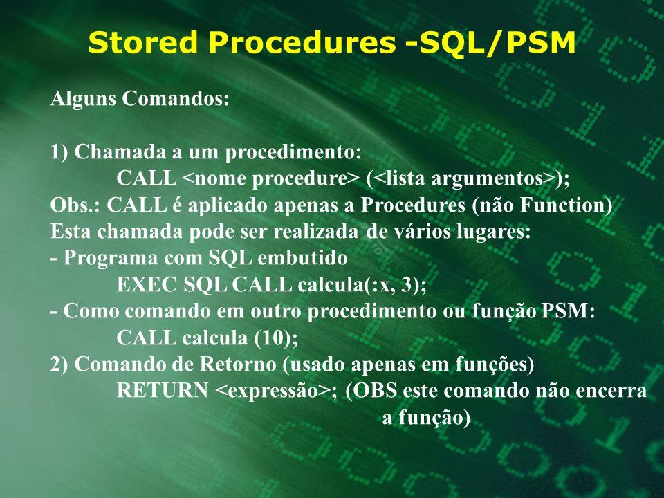 Stored Procedures -SQL/PSM Alguns Comandos: 1) Chamada a um procedimento: CALL ( ); Obs.: CALL é aplicado apenas a Procedures (não Function) Esta cham