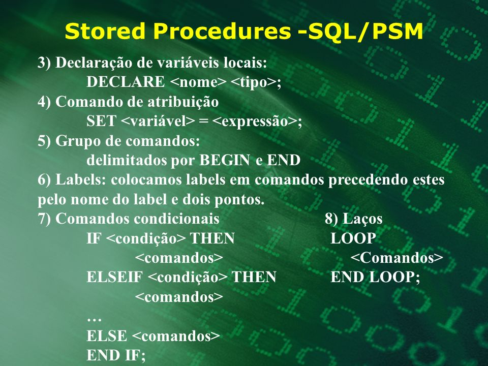 Stored Procedures -SQL/PSM 3) Declaração de variáveis locais: DECLARE ; 4) Comando de atribuição SET = ; 5) Grupo de comandos: delimitados por BEGIN e