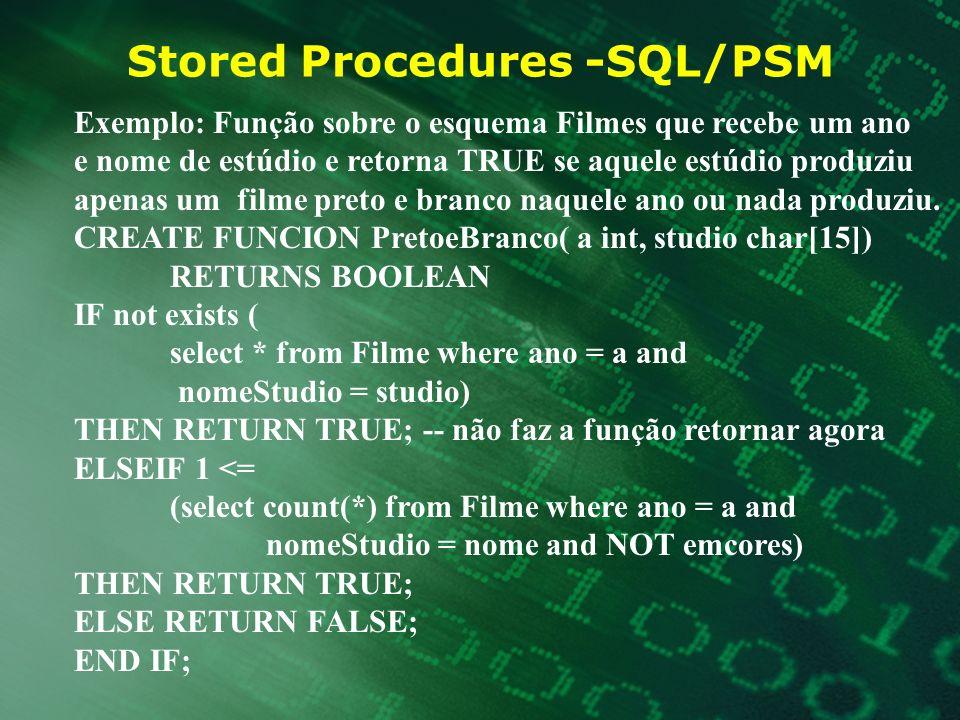 Stored Procedures -SQL/PSM Exemplo: Função sobre o esquema Filmes que recebe um ano e nome de estúdio e retorna TRUE se aquele estúdio produziu apenas