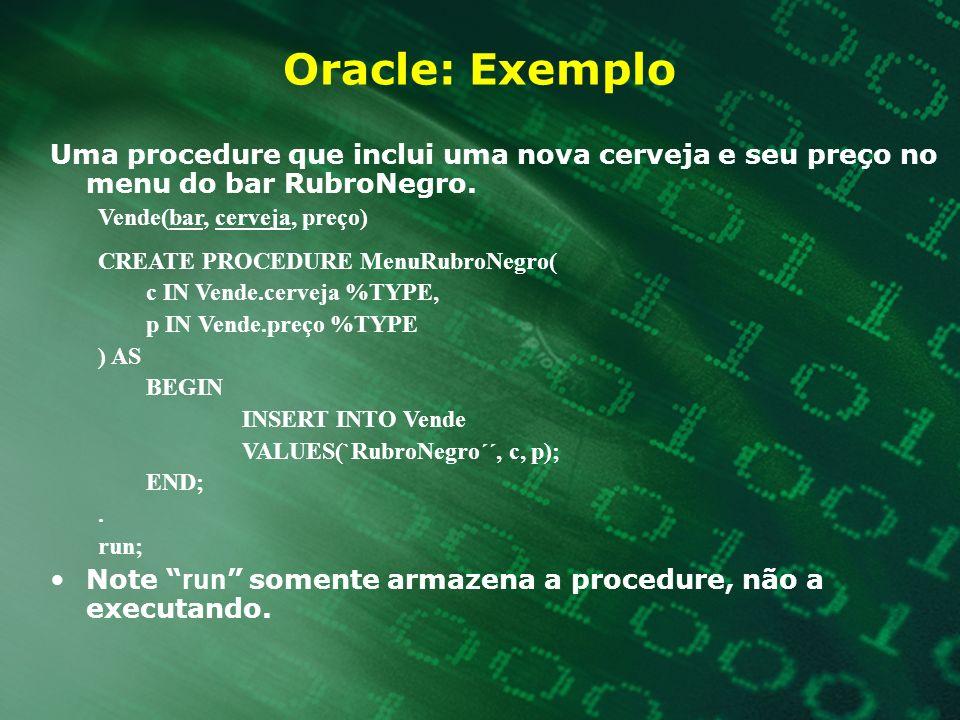 Oracle: Exemplo Uma procedure que inclui uma nova cerveja e seu preço no menu do bar RubroNegro. Vende(bar, cerveja, preço) CREATE PROCEDURE MenuRubro