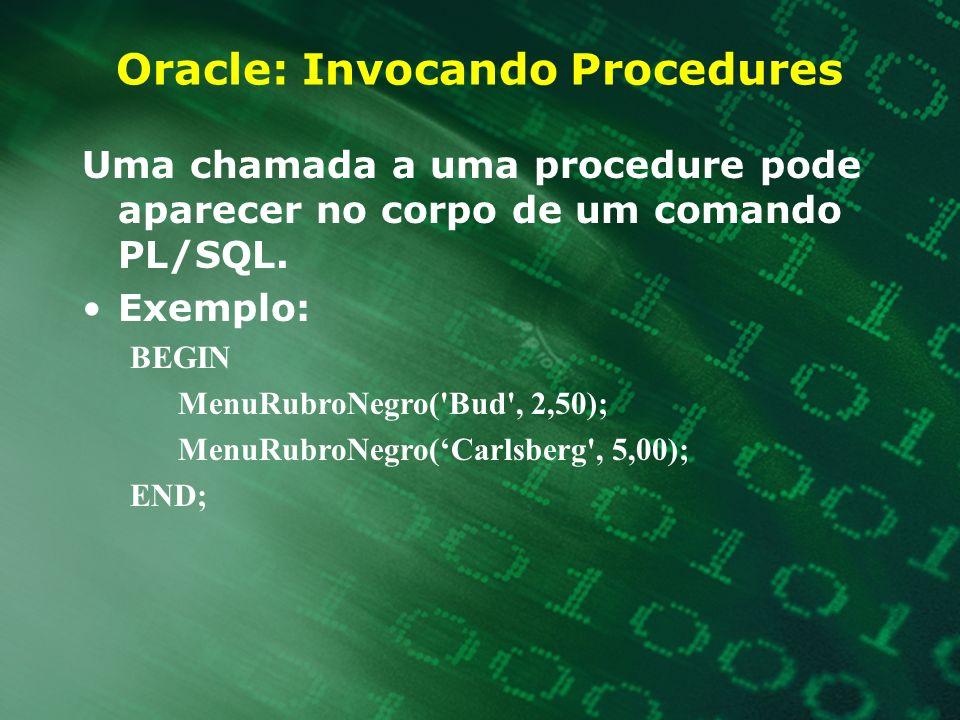 Oracle: Invocando Procedures Uma chamada a uma procedure pode aparecer no corpo de um comando PL/SQL. Exemplo: BEGIN MenuRubroNegro('Bud', 2,50); Menu