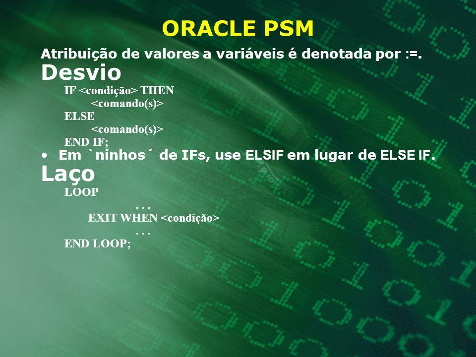 ORACLE PSM Atribuição de valores a variáveis é denotada por :=. Desvio IF THEN ELSE END IF; Em `ninhos´ de IFs, use ELSIF em lugar de ELSE IF. Laço LO