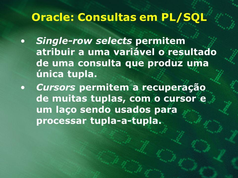 Oracle: Consultas em PL/SQL Single-row selects permitem atribuir a uma variável o resultado de uma consulta que produz uma única tupla. Cursors permit