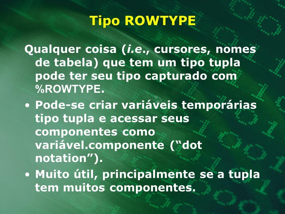 Tipo ROWTYPE Qualquer coisa (i.e., cursores, nomes de tabela) que tem um tipo tupla pode ter seu tipo capturado com %ROWTYPE. Pode-se criar variáveis