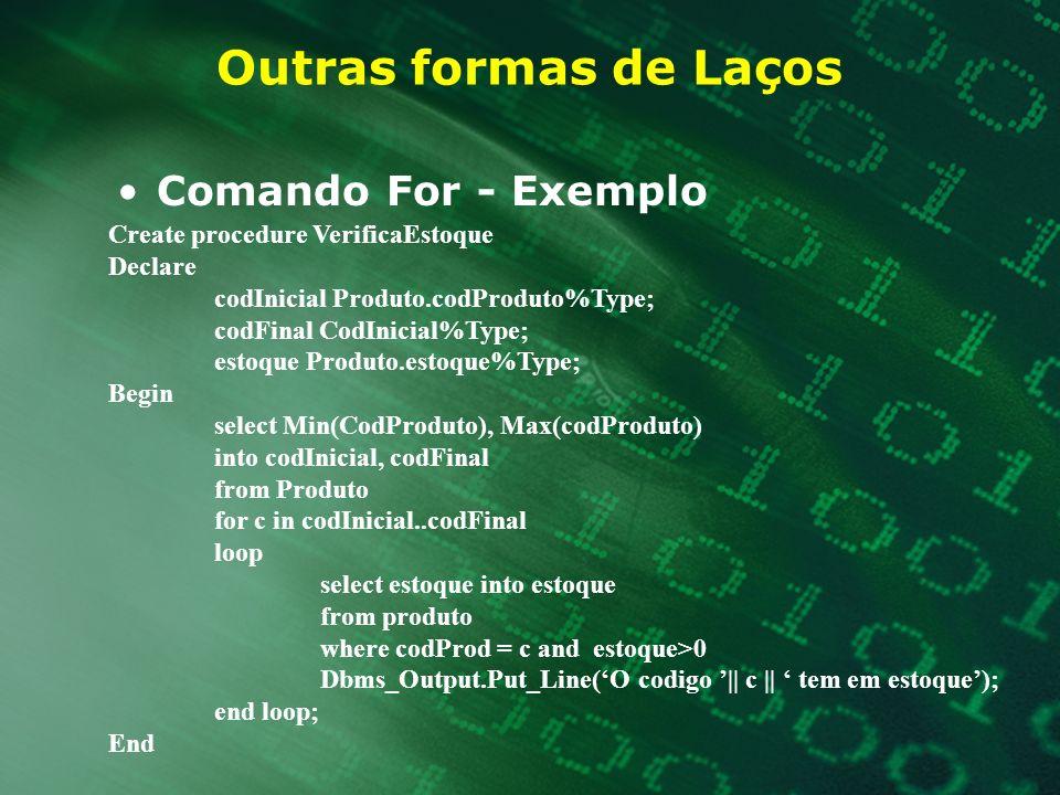 Outras formas de Laços Comando For - Exemplo Create procedure VerificaEstoque Declare codInicial Produto.codProduto%Type; codFinal CodInicial%Type; es