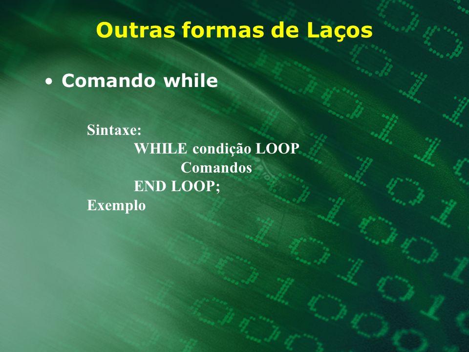 Outras formas de Laços Comando while Sintaxe: WHILE condição LOOP Comandos END LOOP; Exemplo