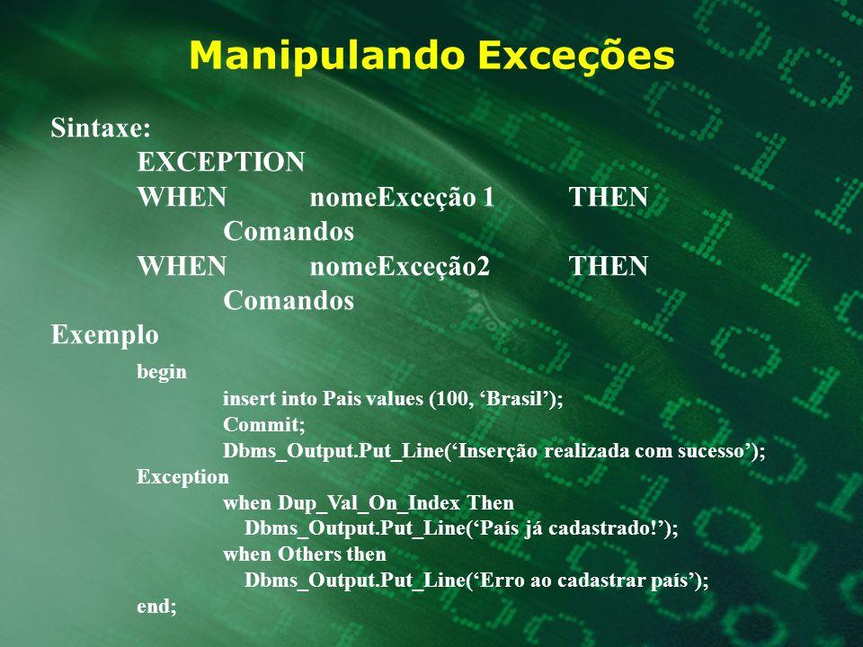 Manipulando Exceções Sintaxe: EXCEPTION WHENnomeExceção1THEN Comandos WHENnomeExceção2THEN Comandos Exemplo begin insert into Pais values (100, Brasil