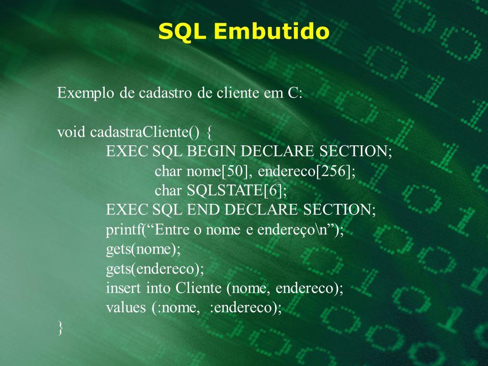 SQL Embutido Exemplo de consulta que retorna uma única tupla: void printCliente() { EXEC SQL BEGIN DECLARE SECTION; char nome[25], endereco[256]; char SQLSTATE[6]; EXEC SQL END DECLARE SECTION; printf(Entre com o nome do cliente\n); gets(nome); EXEC SQL select nome, endereco into :nome, endereco from Cliente where nome = :nome if (strcmp(SQLSTATE, 00000)) printf (Nome = %s\tendereco = %s\n, nome, endereco); else printf (ERRO no ACESSO AO BD = %s, SQLSTATE); }