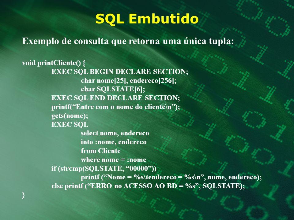 SQL Embutido Exemplo de consulta que retorna uma única tupla: void printCliente() { EXEC SQL BEGIN DECLARE SECTION; char nome[25], endereco[256]; char