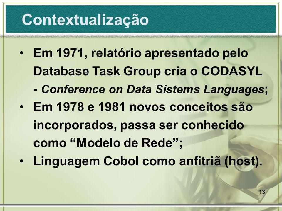13 Contextualização Em 1971, relatório apresentado pelo Database Task Group cria o CODASYL - Conference on Data Sistems Languages ; Em 1978 e 1981 novos conceitos são incorporados, passa ser conhecido como Modelo de Rede; Linguagem Cobol como anfitriã (host).