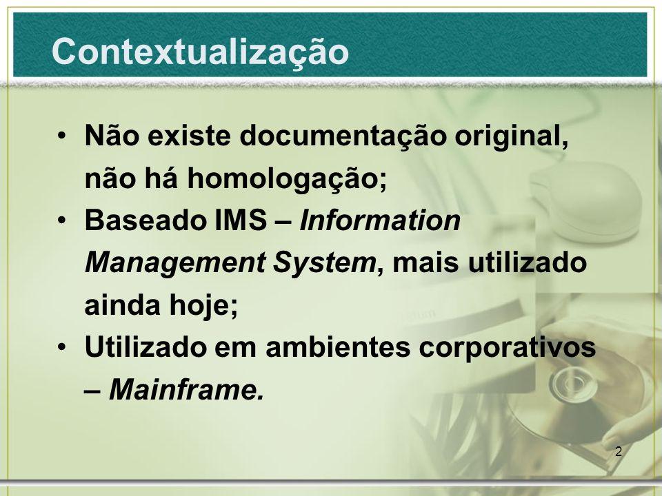 2 Contextualização Não existe documentação original, não há homologação; Baseado IMS – Information Management System, mais utilizado ainda hoje; Utilizado em ambientes corporativos – Mainframe.